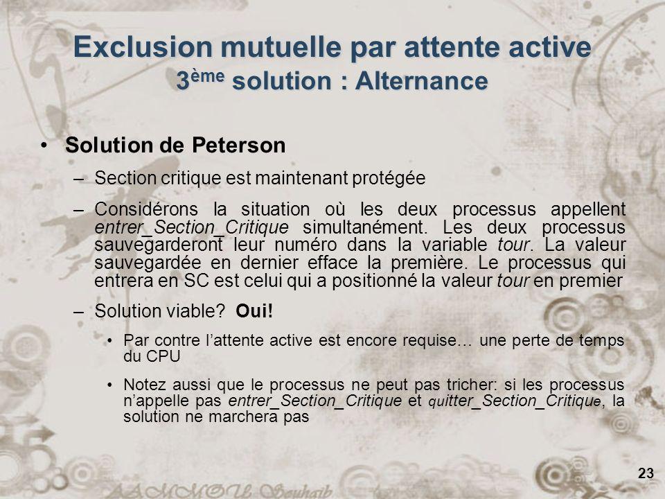 23 Exclusion mutuelle par attente active 3 ème solution : Alternance Solution de Peterson –Section critique est maintenant protégée –Considérons la si