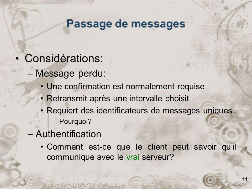 11 Passage de messages Considérations: –Message perdu: Une confirmation est normalement requise Retransmit après une intervalle choisit Requiert des identificateurs de messages uniques –Pourquoi.