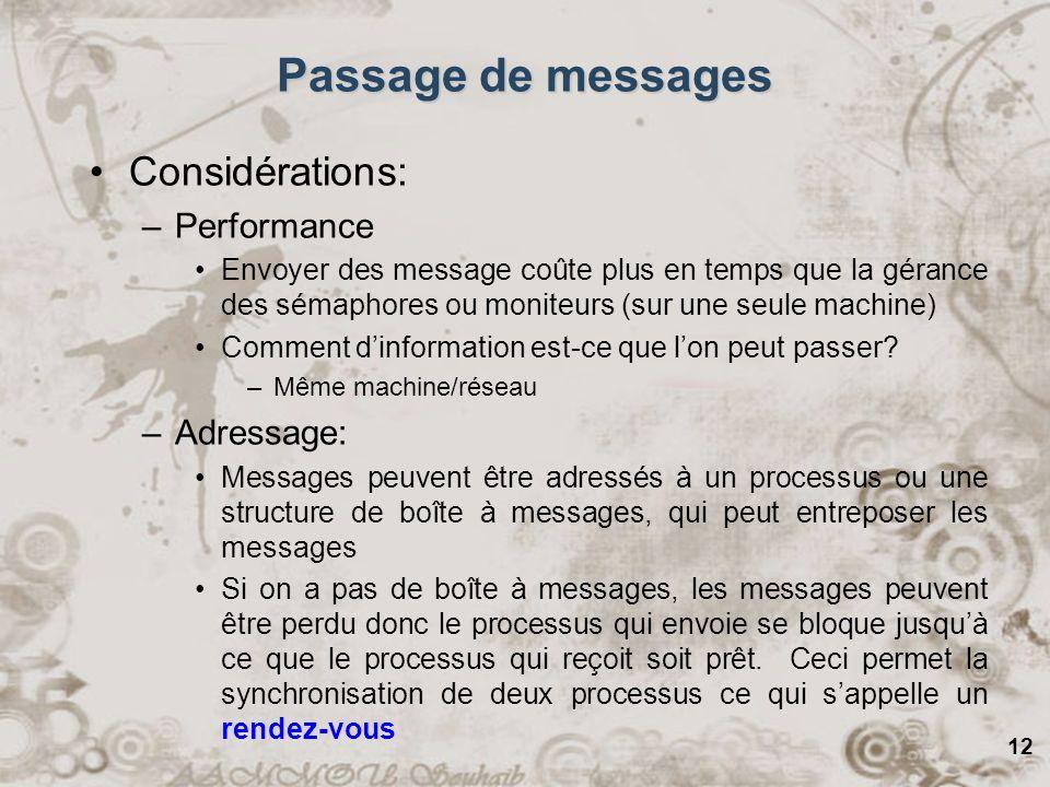 12 Passage de messages Considérations: –Performance Envoyer des message coûte plus en temps que la gérance des sémaphores ou moniteurs (sur une seule machine) Comment dinformation est-ce que lon peut passer.