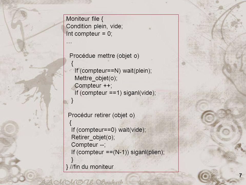 7 Moniteur file { Condition plein, vide; Int compteur = 0; … Procédue mettre (objet o) { If (compteur==N) wait(plein); Mettre_objet(o); Compteur ++; If (compteur ==1) siganl(vide); } Procédur retirer (objet o) { If (compteur==0) wait(vide); Retirer_objet(o); Compteur --; If (compteur ==(N-1)) siganl(plien); } } //fin du moniteur