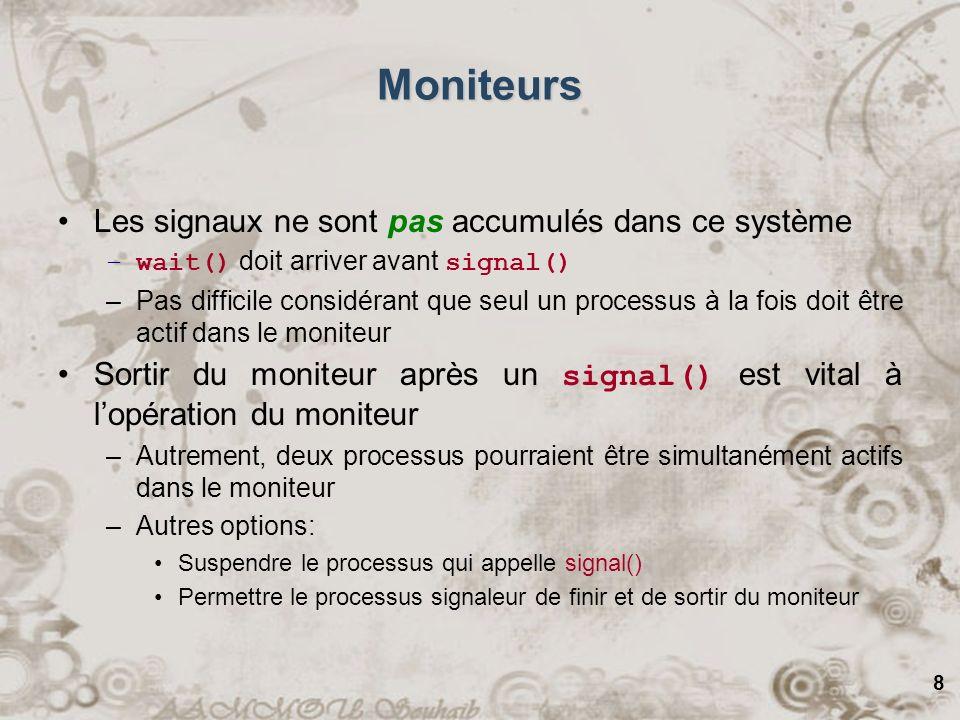 8 Moniteurs Les signaux ne sont pas accumulés dans ce système –wait() doit arriver avant signal() –Pas difficile considérant que seul un processus à la fois doit être actif dans le moniteur Sortir du moniteur après un signal() est vital à lopération du moniteur –Autrement, deux processus pourraient être simultanément actifs dans le moniteur –Autres options: Suspendre le processus qui appelle signal() Permettre le processus signaleur de finir et de sortir du moniteur