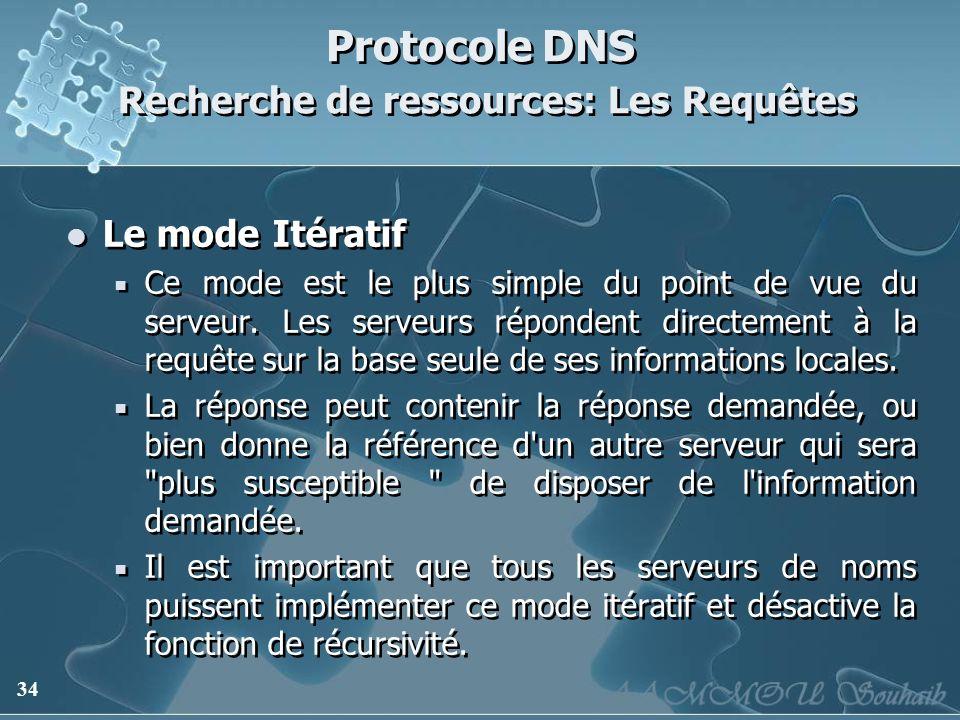 34 Protocole DNS Recherche de ressources: Les Requêtes Le mode Itératif Ce mode est le plus simple du point de vue du serveur. Les serveurs répondent