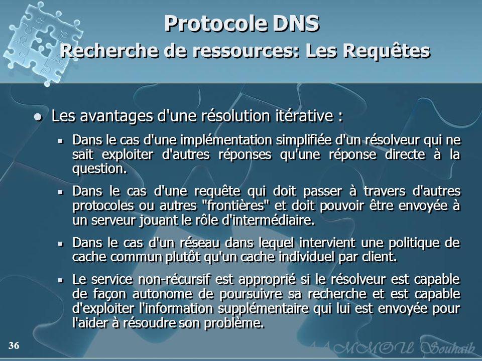 36 Protocole DNS Recherche de ressources: Les Requêtes Les avantages d'une résolution itérative : Dans le cas d'une implémentation simplifiée d'un rés