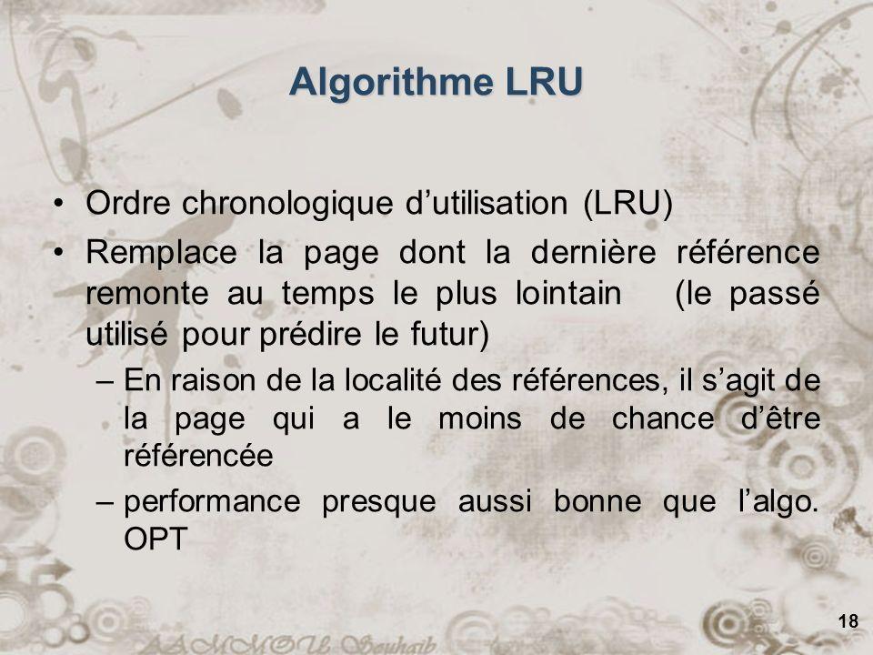 18 Algorithme LRU Ordre chronologique dutilisation (LRU) Remplace la page dont la dernière référence remonte au temps le plus lointain (le passé utili