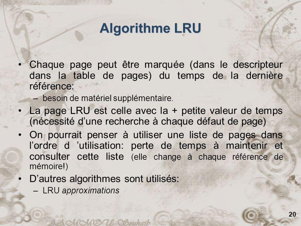 20 Algorithme LRU Chaque page peut être marquée (dans le descripteur dans la table de pages) du temps de la dernière référence: –besoin de matériel su