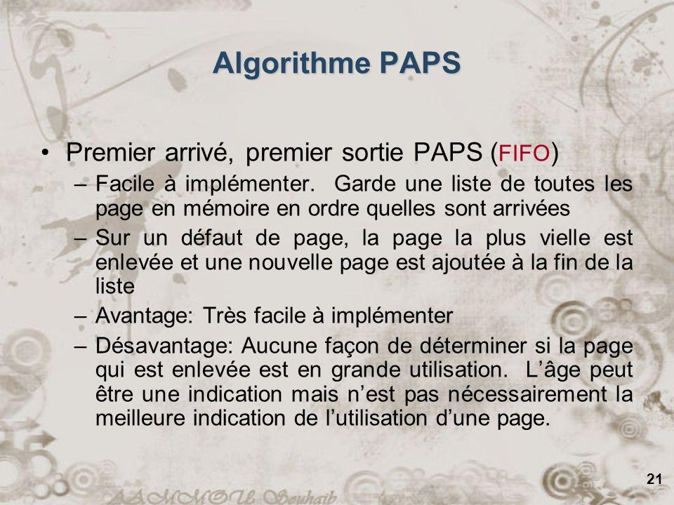 21 Premier arrivé, premier sortie PAPS ( FIFO ) –Facile à implémenter. Garde une liste de toutes les page en mémoire en ordre quelles sont arrivées –S