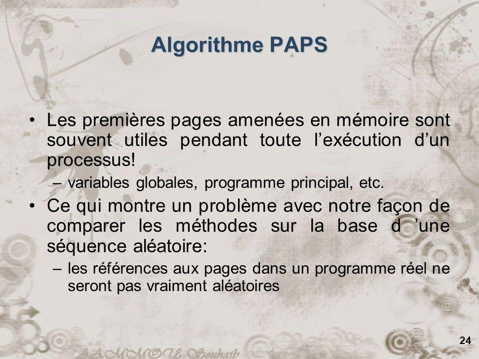 24 Algorithme PAPS Les premières pages amenées en mémoire sont souvent utiles pendant toute lexécution dun processus! –variables globales, programme p
