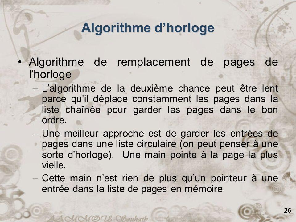 26 Algorithme de remplacement de pages de lhorloge –Lalgorithme de la deuxième chance peut être lent parce quil déplace constamment les pages dans la