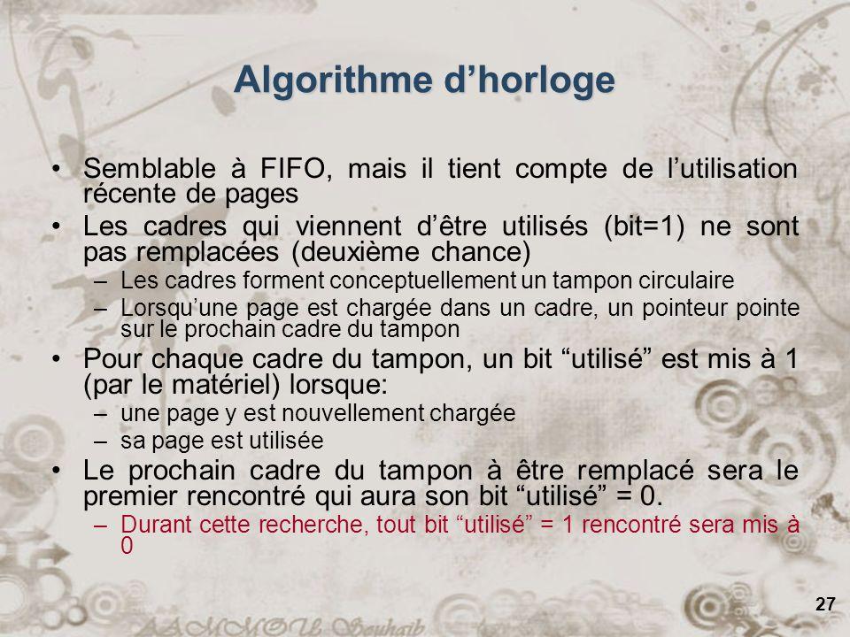 27 Algorithme dhorloge Semblable à FIFO, mais il tient compte de lutilisation récente de pages Les cadres qui viennent dêtre utilisés (bit=1) ne sont