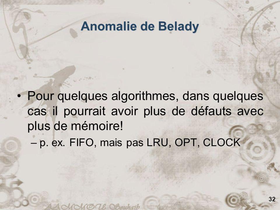 32 Anomalie de Belady Pour quelques algorithmes, dans quelques cas il pourrait avoir plus de défauts avec plus de mémoire! –p. ex. FIFO, mais pas LRU,
