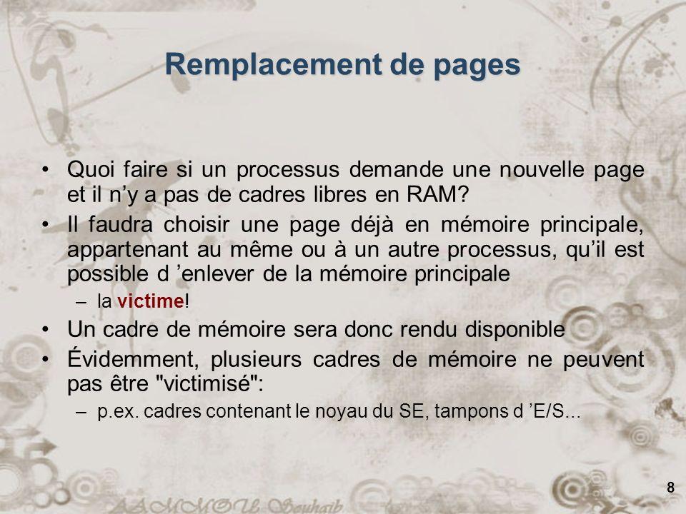 8 Remplacement de pages Quoi faire si un processus demande une nouvelle page et il ny a pas de cadres libres en RAM? Il faudra choisir une page déjà e