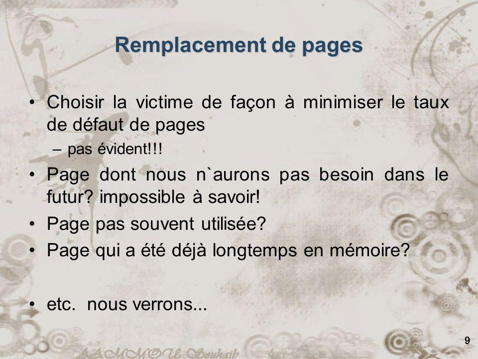 9 Remplacement de pages Choisir la victime de façon à minimiser le taux de défaut de pages –pas évident!!! Page dont nous n`aurons pas besoin dans le