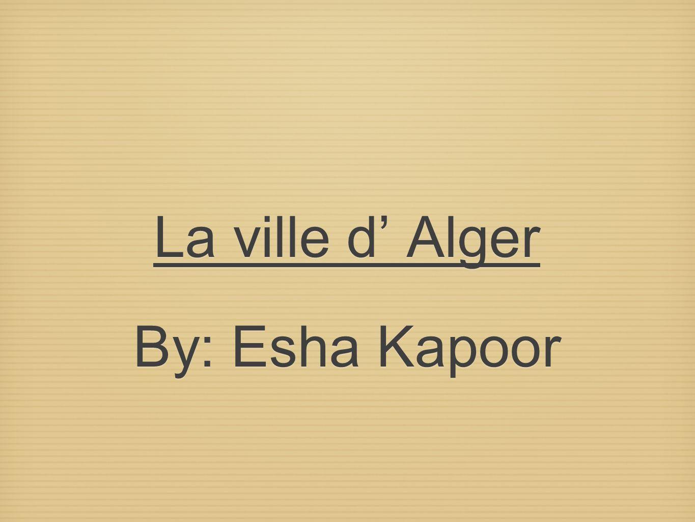 La ville d Alger By: Esha Kapoor