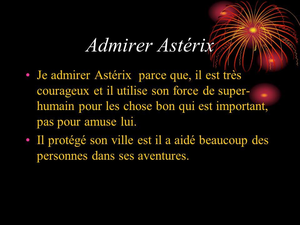Admirer Astérix Je admirer Astérix parce que, il est très courageux et il utilise son force de super- humain pour les chose bon qui est important, pas