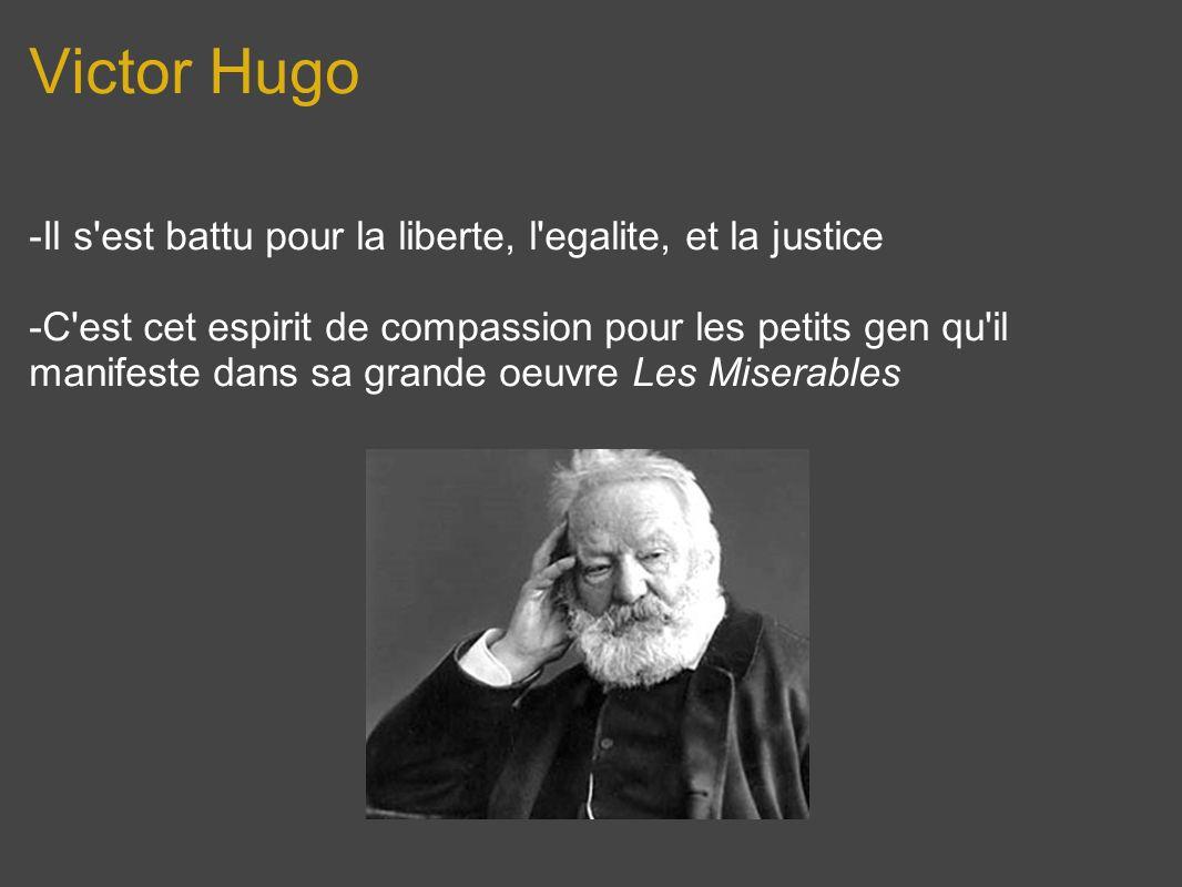 Victor Hugo -Il s'est battu pour la liberte, l'egalite, et la justice -C'est cet espirit de compassion pour les petits gen qu'il manifeste dans sa gra