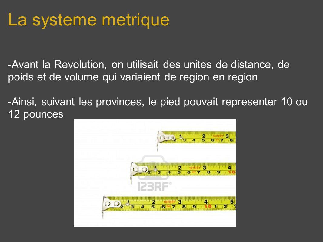 La systeme metrique -Avant la Revolution, on utilisait des unites de distance, de poids et de volume qui variaient de region en region -Ainsi, suivant