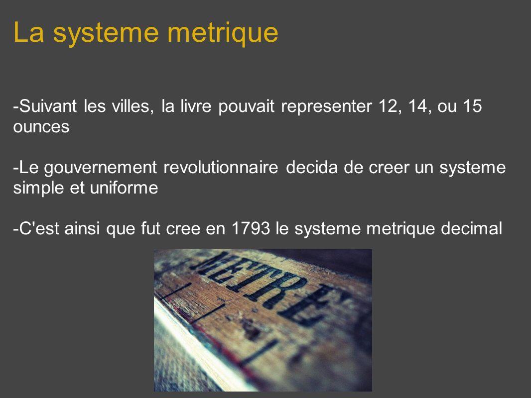 La systeme metrique -Suivant les villes, la livre pouvait representer 12, 14, ou 15 ounces -Le gouvernement revolutionnaire decida de creer un systeme