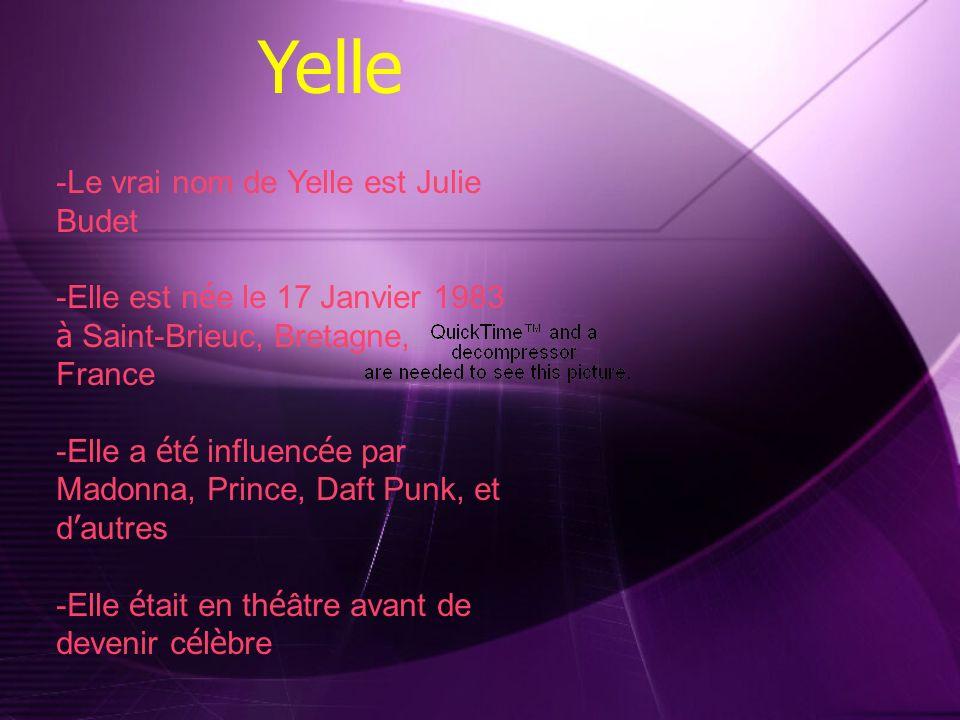Yelle -Le vrai nom de Yelle est Julie Budet -Elle est n é e le 17 Janvier 1983 à Saint-Brieuc, Bretagne, France -Elle a é t é influenc é e par Madonna, Prince, Daft Punk, et d autres -Elle é tait en th é âtre avant de devenir c é l è bre