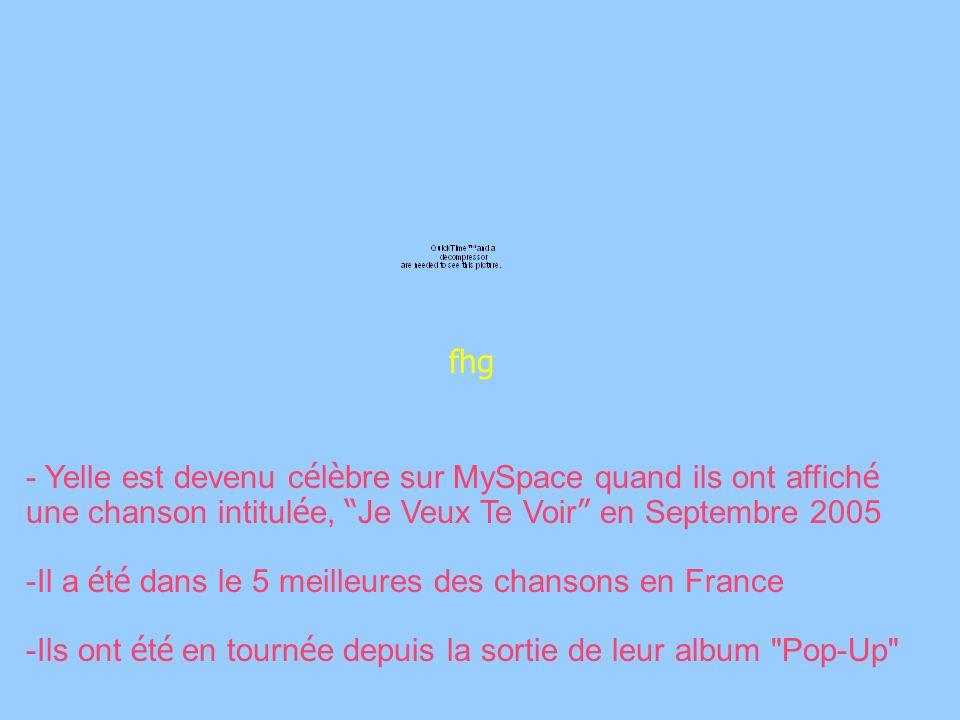 fhg - Yelle est devenu c é l è bre sur MySpace quand ils ont affich é une chanson intitul é e, Je Veux Te Voir en Septembre 2005 -Il a é t é dans le 5 meilleures des chansons en France -Ils ont é t é en tourn é e depuis la sortie de leur album Pop-Up