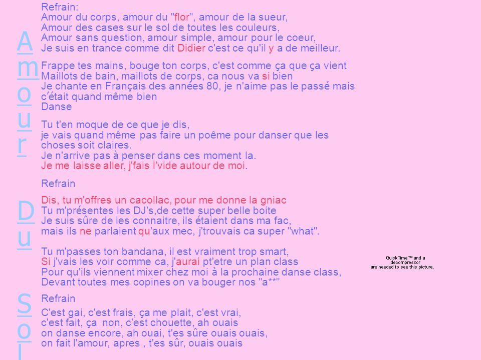 Amour Du SolAmour Du Sol Refrain: Amour du corps, amour du flor , amour de la sueur, Amour des cases sur le sol de toutes les couleurs, Amour sans question, amour simple, amour pour le coeur, Je suis en trance comme dit Didier c est ce qu il y a de meilleur.