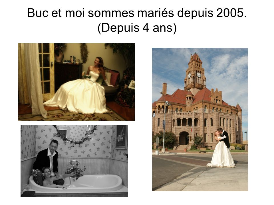 Buc et moi sommes mariés depuis 2005. (Depuis 4 ans)