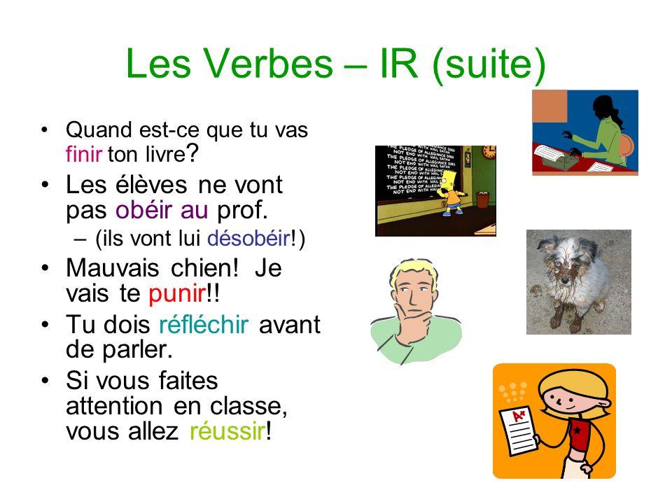 Les Verbes – IR (suite) Quand est-ce que tu vas finir ton livre ? Les élèves ne vont pas obéir au prof. –(ils vont lui désobéir!) Mauvais chien! Je va