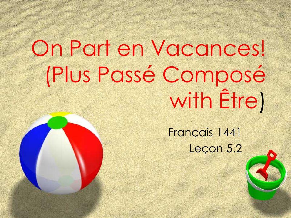 On Part en Vacances! (Plus Passé Composé with Être) Français 1441 Leçon 5.2