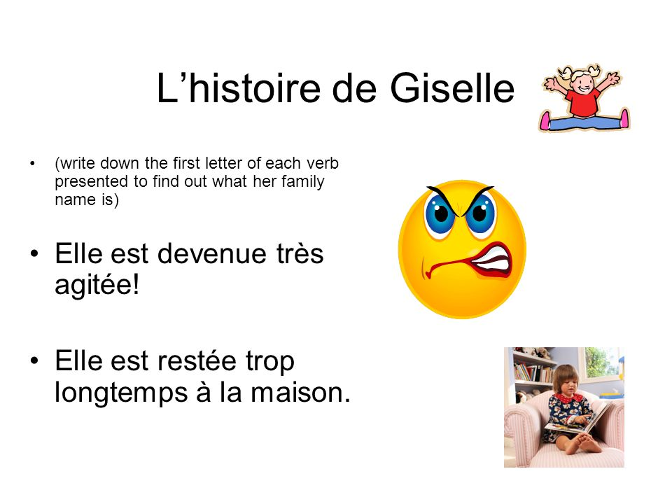 Lhistoire de Giselle (write down the first letter of each verb presented to find out what her family name is) Elle est devenue très agitée.