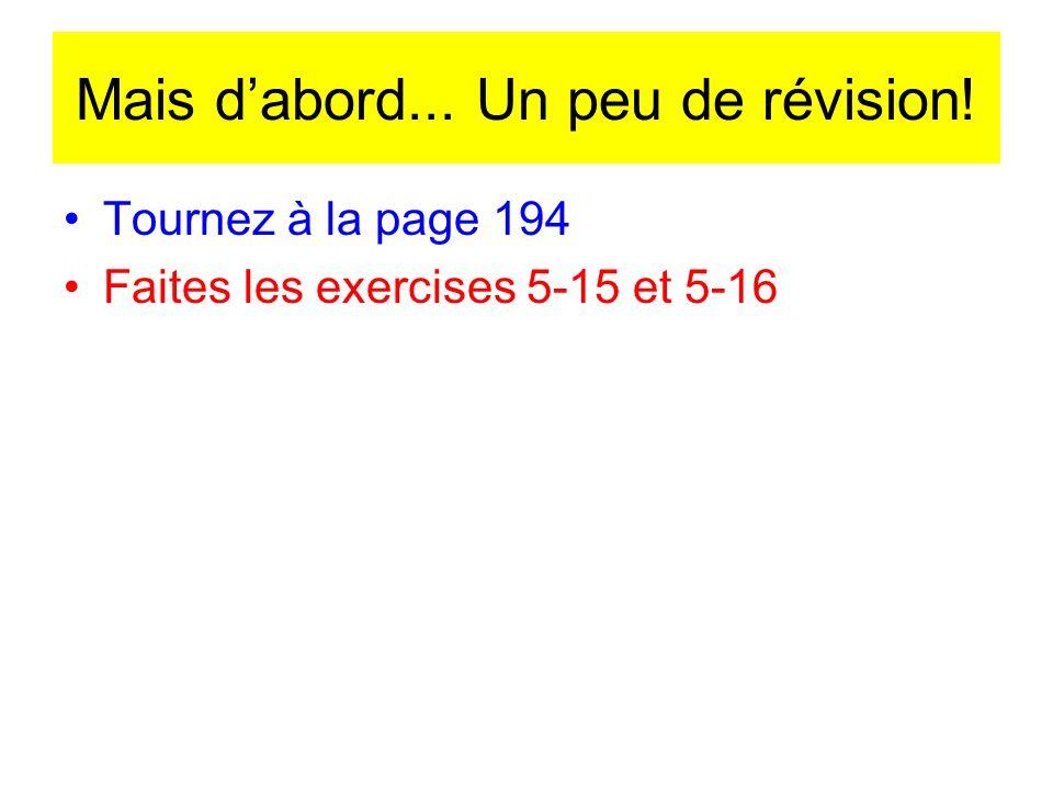 Mais dabord... Un peu de révision! Tournez à la page 194 Faites les exercises 5-15 et 5-16