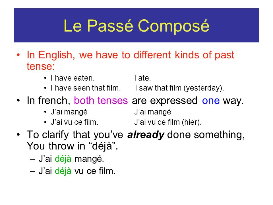 Le Passé Composé In English, we have to different kinds of past tense: I have eaten. I ate. I have seen that film. I saw that film (yesterday). In fre