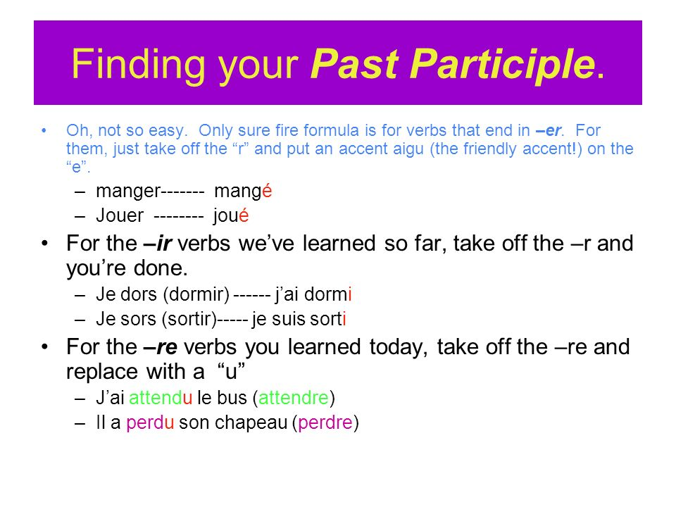 Finding your Past Participle. Oh, not so easy. Only sure fire formula is for verbs that end in –er. For them, just take off the r and put an accent ai
