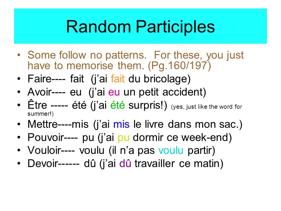 Random Participles Some follow no patterns. For these, you just have to memorise them. (Pg.160/197) Faire---- fait (jai fait du bricolage) Avoir---- e