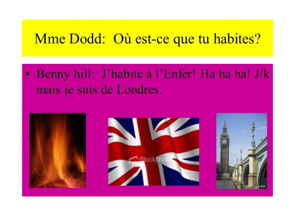 Mme Dodd: Où est-ce que tu habites. Benny hill: Jhabite à lEnfer.