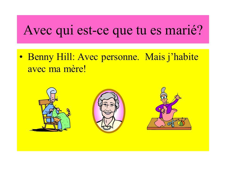 Avec qui est-ce que tu es marié? Benny Hill: Avec personne. Mais jhabite avec ma mère!