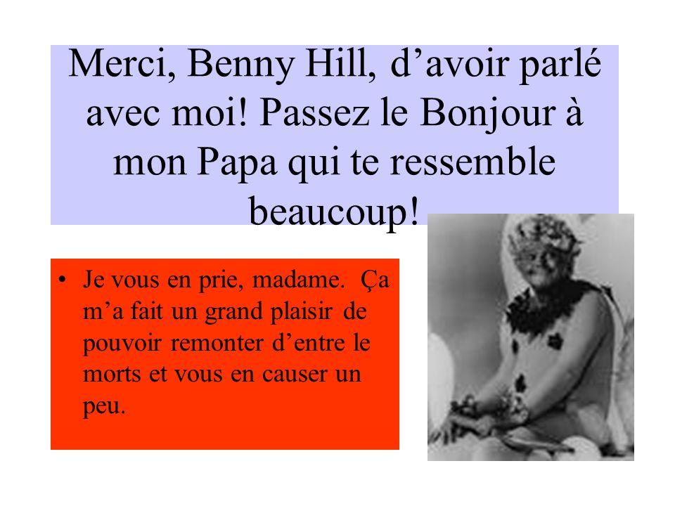 Merci, Benny Hill, davoir parlé avec moi. Passez le Bonjour à mon Papa qui te ressemble beaucoup.
