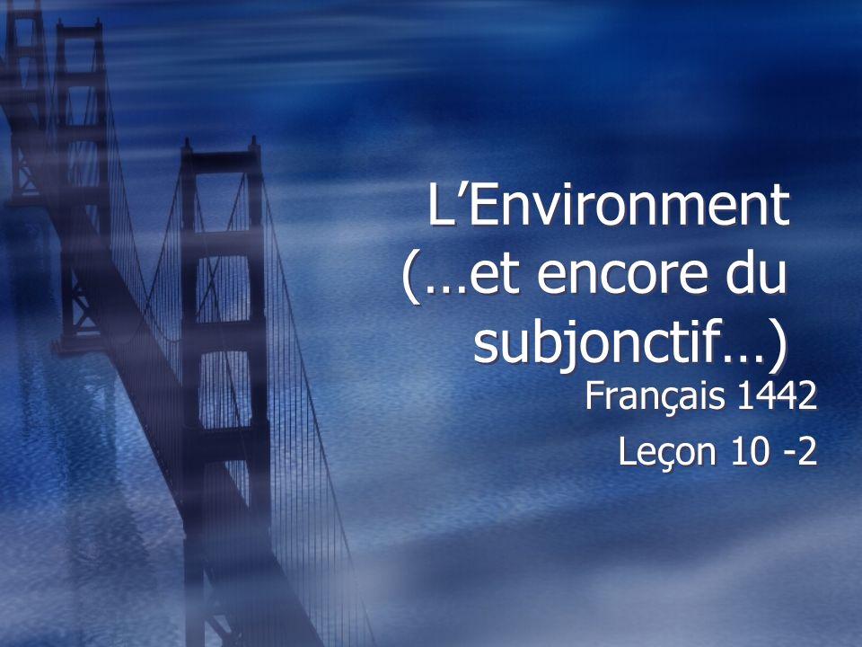 LEnvironment (…et encore du subjonctif…) Français 1442 Leçon 10 -2 Français 1442 Leçon 10 -2