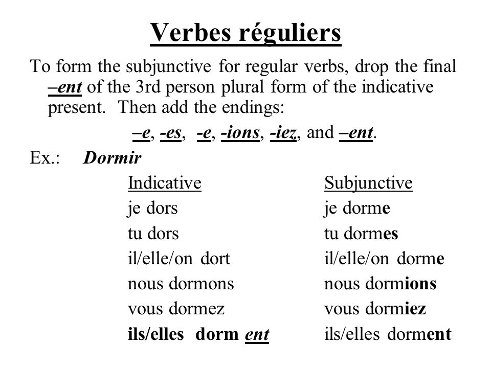 Verbes réguliers To form the subjunctive for regular verbs, drop the final –ent of the 3rd person plural form of the indicative present. Then add the
