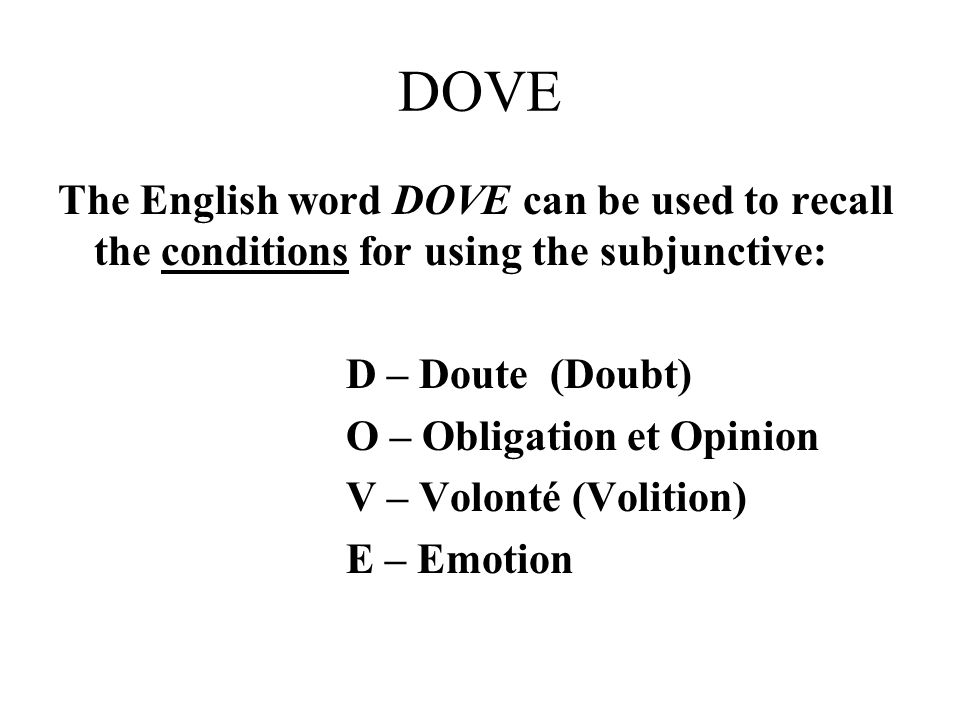 DOVE The English word DOVE can be used to recall the conditions for using the subjunctive: D – Doute (Doubt) O – Obligation et Opinion V – Volonté (Vo