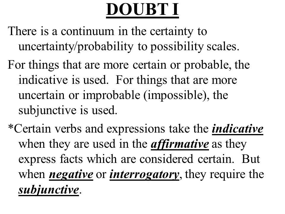 DOUBT II Uncertainty / PossibilityCertainty / Probability Subjunctive Indicative Je ne suis pas sûre que… Je suis sûre que… Je doute que…Je sais que… Il est peu probable que… Il est probable que… Il est possible que…Il est certain que… Il est vrai que… Je ne crois pas que…Je crois que… Est-ce quelle pense que… ?Je pense que… Subjunctive Indicative Je doute que…Je sais que… … mon ami puisse apprendre le français.