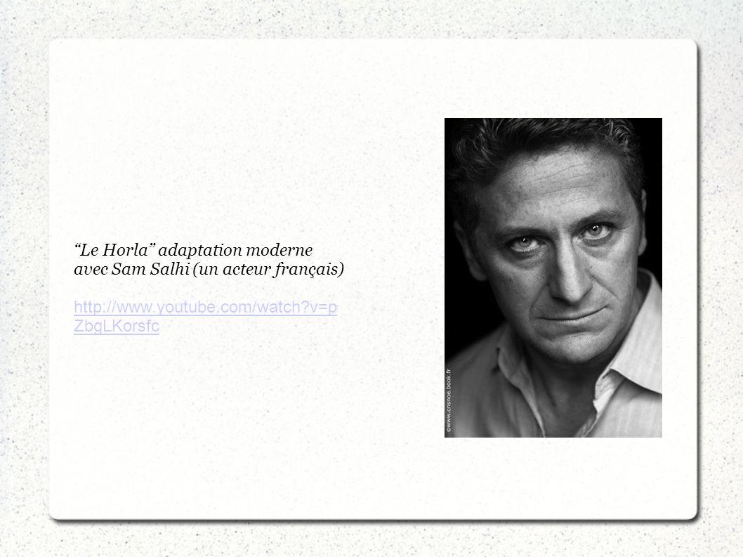 Le Horla adaptation moderne avec Sam Salhi (un acteur français) http://www.youtube.com/watch?v=p ZbgLKorsfc