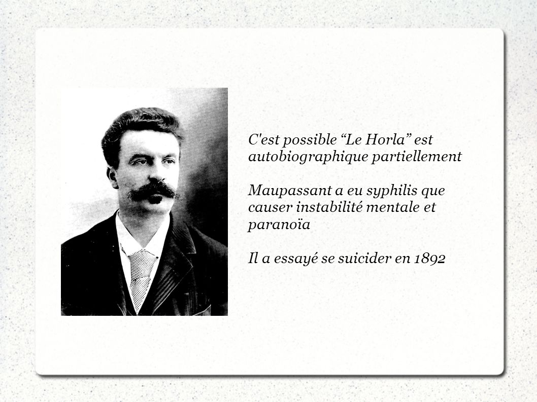 C'est possible Le Horla est autobiographique partiellement Maupassant a eu syphilis que causer instabilité mentale et paranoïa Il a essayé se suicider