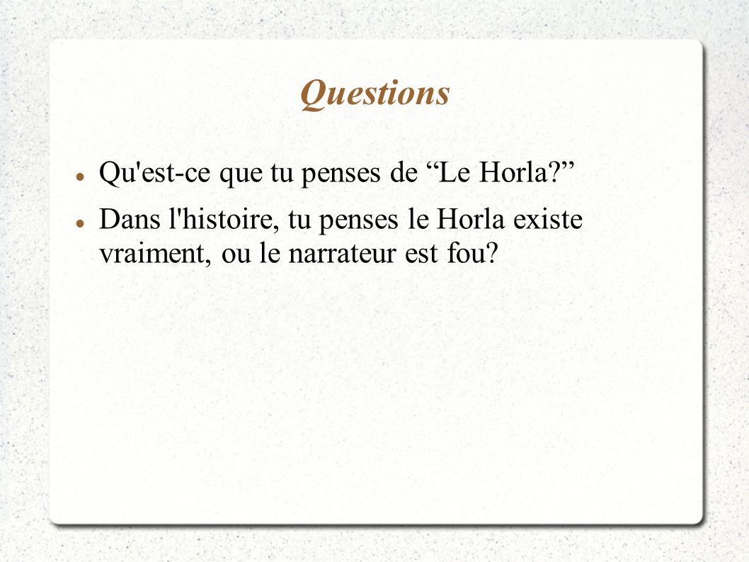 Questions Qu'est-ce que tu penses de Le Horla? Dans l'histoire, tu penses le Horla existe vraiment, ou le narrateur est fou?