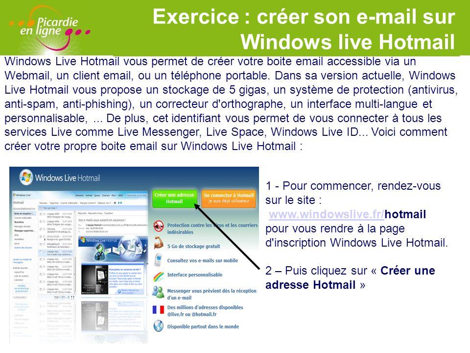 LOGO Exercice : créer son e-mail sur Windows live Hotmail 2 - Sur cette nouvelle page vous disposez d un formulaire : - Créez votre identifiant Windows Live ID : choisissez votre adresse email (par exemple nom + prénom), puis choisissez à l aide du menu déroulant l extension @live.fr ou @hotmail.fr.