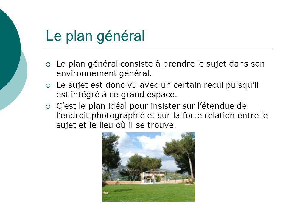 Le plan général Le plan général consiste à prendre le sujet dans son environnement général. Le sujet est donc vu avec un certain recul puisquil est in