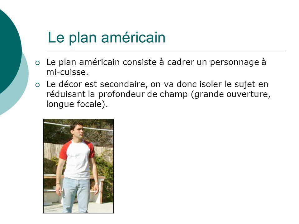 Le plan américain Le plan américain consiste à cadrer un personnage à mi-cuisse. Le décor est secondaire, on va donc isoler le sujet en réduisant la p