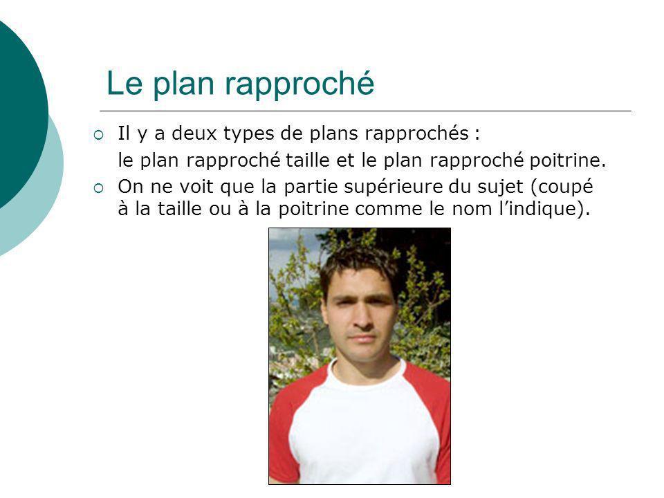 Le plan rapproché Il y a deux types de plans rapprochés : le plan rapproché taille et le plan rapproché poitrine. On ne voit que la partie supérieure