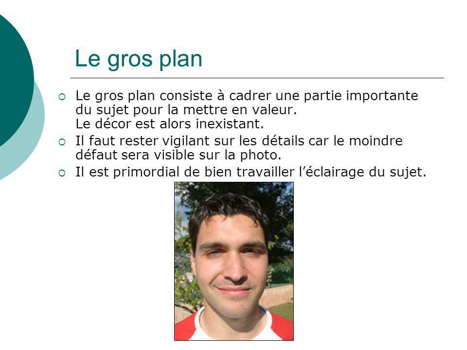 Le gros plan Le gros plan consiste à cadrer une partie importante du sujet pour la mettre en valeur. Le décor est alors inexistant. Il faut rester vig