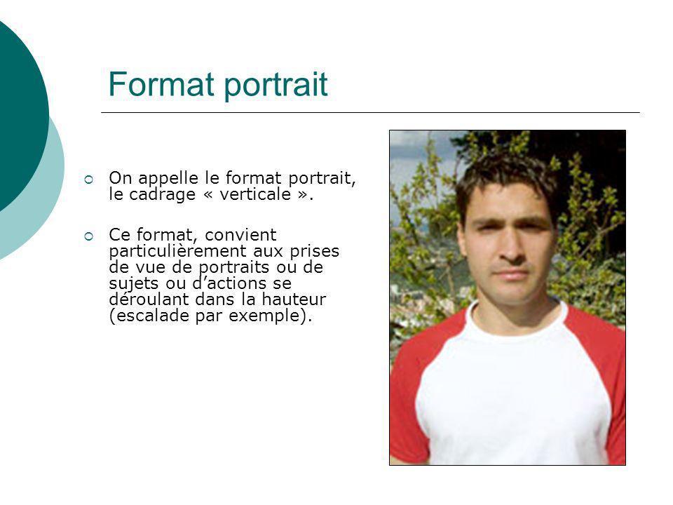 Format portrait On appelle le format portrait, le cadrage « verticale ». Ce format, convient particulièrement aux prises de vue de portraits ou de suj