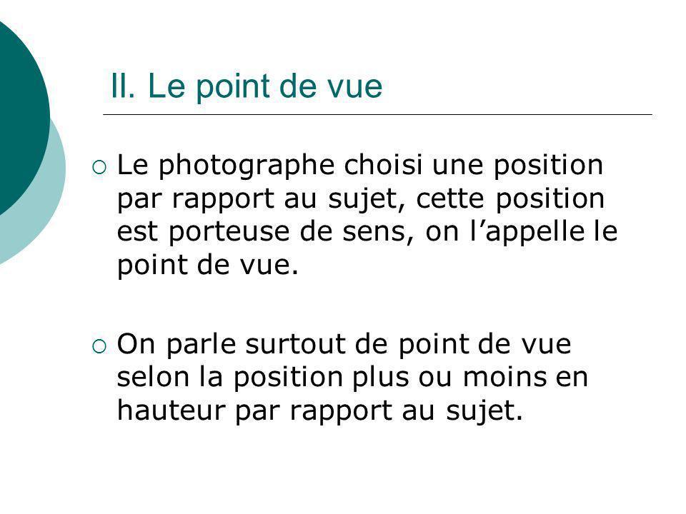 II. Le point de vue Le photographe choisi une position par rapport au sujet, cette position est porteuse de sens, on lappelle le point de vue. On parl