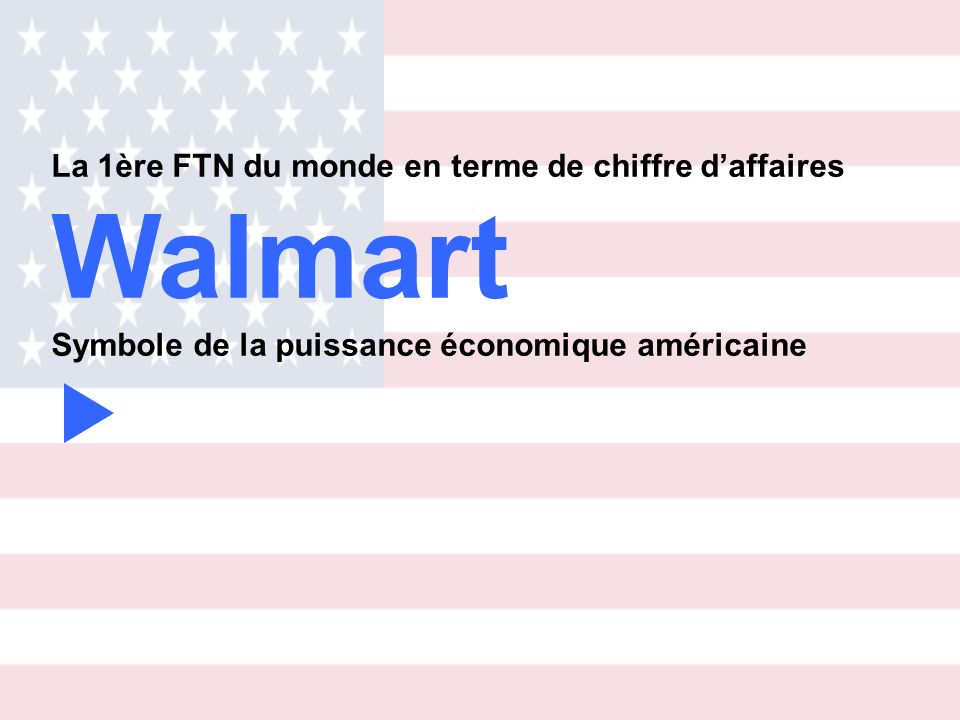 WalMart est une entreprise de grande distribution, dont le siège social est aux EU, à Ozark Moutain, petite bourgade de létat dArkansas (puis à Benttonville)… Walmart